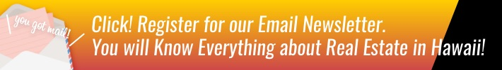 Click! Register for our Email Newsletter. You will Know Everything about Real Estate in Hawaii!
